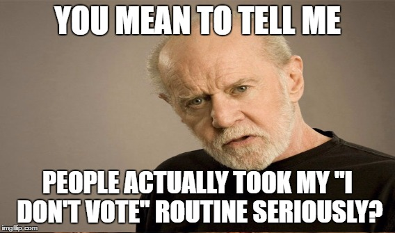 "YOU MEAN TO TELL ME PEOPLE ACTUALLY TOOK MY ""I DON'T VOTE"" ROUTINE SERIOUSLY? 
