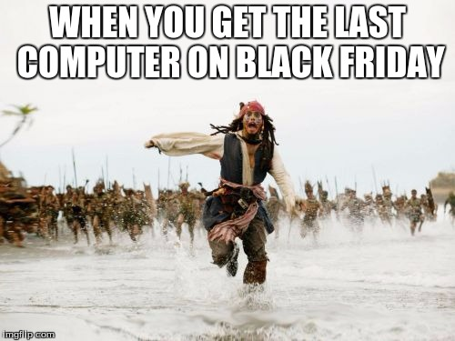 black friday shopping | WHEN YOU GET THE LAST COMPUTER ON BLACK FRIDAY | image tagged in memes,jack sparrow being chased | made w/ Imgflip meme maker