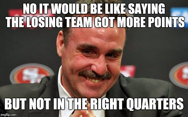 NO IT WOULD BE LIKE SAYING THE LOSING TEAM GOT MORE POINTS BUT NOT IN THE RIGHT QUARTERS | image tagged in tomsullery | made w/ Imgflip meme maker