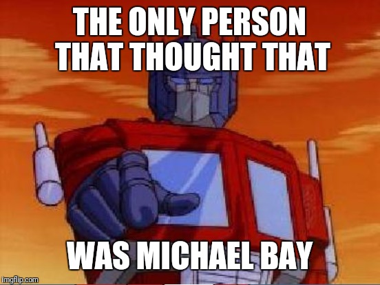 THE ONLY PERSON THAT THOUGHT THAT WAS MICHAEL BAY | made w/ Imgflip meme maker