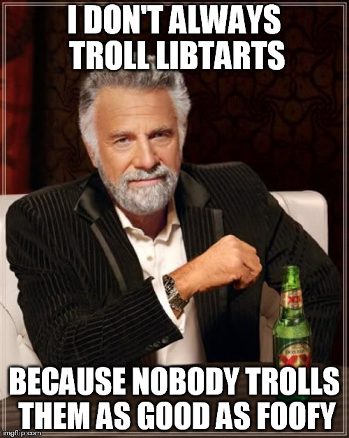 The Most Interesting Man In The World Meme | I DON'T ALWAYS TROLL LIBTARTS BECAUSE NOBODY TROLLS THEM AS GOOD AS FOOFY | image tagged in memes,the most interesting man in the world | made w/ Imgflip meme maker