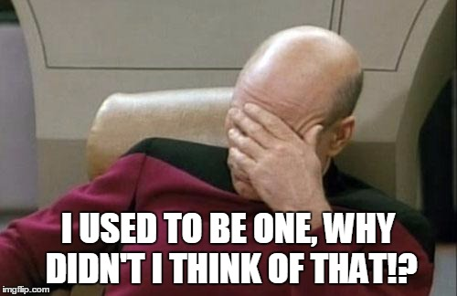 Captain Picard Facepalm Meme | I USED TO BE ONE, WHY DIDN'T I THINK OF THAT!? | image tagged in memes,captain picard facepalm | made w/ Imgflip meme maker