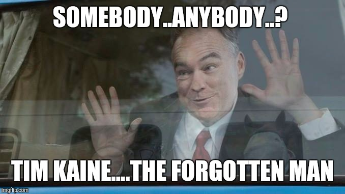 SOMEBODY..ANYBODY..? TIM KAINE....THE FORGOTTEN MAN | image tagged in tim kaine | made w/ Imgflip meme maker
