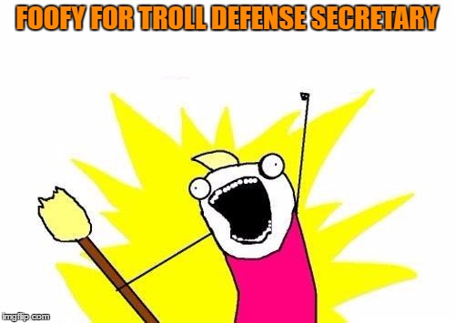 X All The Y Meme | FOOFY FOR TROLL DEFENSE SECRETARY | image tagged in memes,x all the y | made w/ Imgflip meme maker