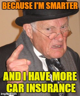 Back In My Day Meme | BECAUSE I'M SMARTER AND I HAVE MORE CAR INSURANCE | image tagged in memes,back in my day | made w/ Imgflip meme maker