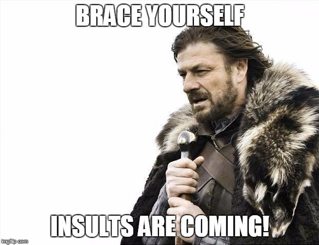 Brace Yourselves X is Coming Meme | BRACE YOURSELF INSULTS ARE COMING! | image tagged in memes,brace yourselves x is coming | made w/ Imgflip meme maker