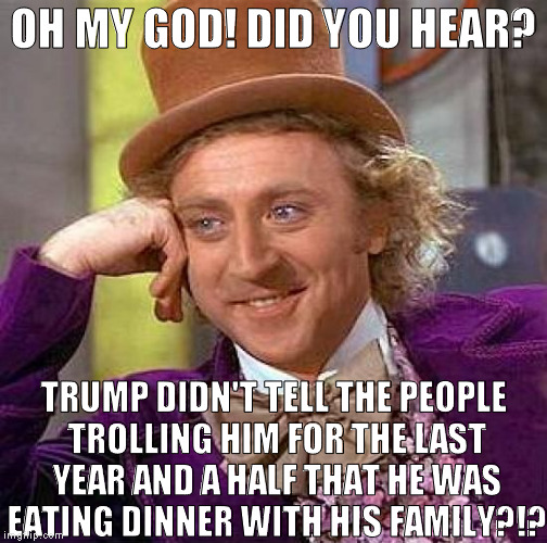 The nerve of this guy, right?  | OH MY GOD! DID YOU HEAR? TRUMP DIDN'T TELL THE PEOPLE TROLLING HIM FOR THE LAST YEAR AND A HALF THAT HE WAS EATING DINNER WITH HIS FAMILY?!? | image tagged in memes,creepy condescending wonka,donald trump approves,hillary clinton for prison hospital 2016,biased media,media trolls | made w/ Imgflip meme maker
