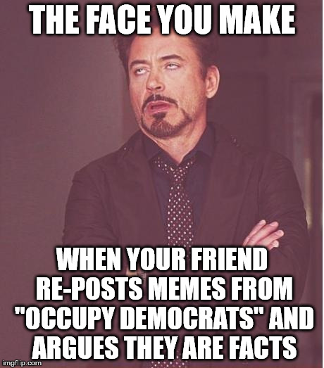 "Face You Make Robert Downey Jr Meme | THE FACE YOU MAKE WHEN YOUR FRIEND RE-POSTS MEMES FROM ""OCCUPY DEMOCRATS"" AND ARGUES THEY ARE FACTS 