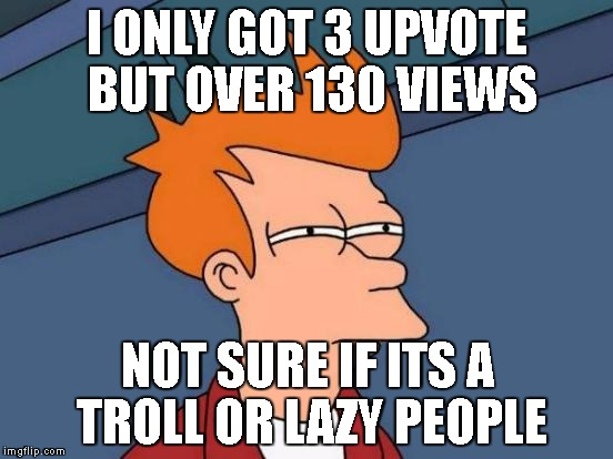 how did this happen | I ONLY GOT 3 UPVOTE BUT OVER 130 VIEWS NOT SURE IF ITS A TROLL OR LAZY PEOPLE | image tagged in memes,futurama fry,imgflip,lazy,wat,troll | made w/ Imgflip meme maker