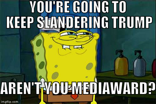 Mainstream media has lost its clout now that have slandered Trump for the last year and a half | YOU'RE GOING TO KEEP SLANDERING TRUMP AREN'T YOU MEDIAWARD? | image tagged in memes,dont you squidward,donald trump approves,hillary clinton for prison hospital 2016,biased media,media trolls | made w/ Imgflip meme maker