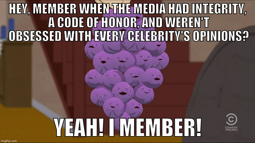 At some point Hollywood took control and it all became about celebrities and what they think for some reason | HEY, MEMBER WHEN THE MEDIA HAD INTEGRITY, A CODE OF HONOR, AND WEREN'T OBSESSED WITH EVERY CELEBRITY'S OPINIONS? YEAH! I MEMBER! | image tagged in memes,member berries,donald trump approves,hillary clinton for prison hospital 2016,biased media,media trolls | made w/ Imgflip meme maker