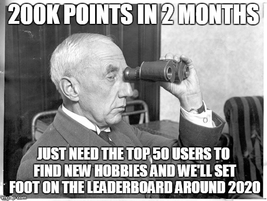 thanks to all you guys out there for making this a fun, and informative, 2 months :-) you know how you are :-) | 200K POINTS IN 2 MONTHS JUST NEED THE TOP 50 USERS TO FIND NEW HOBBIES AND WE'LL SET FOOT ON THE LEADERBOARD AROUND 2020 | image tagged in milestone | made w/ Imgflip meme maker