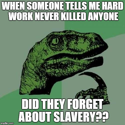 Philosoraptor |  WHEN SOMEONE TELLS ME HARD WORK NEVER KILLED ANYONE; DID THEY FORGET ABOUT SLAVERY?? | image tagged in memes,philosoraptor,slavery | made w/ Imgflip meme maker