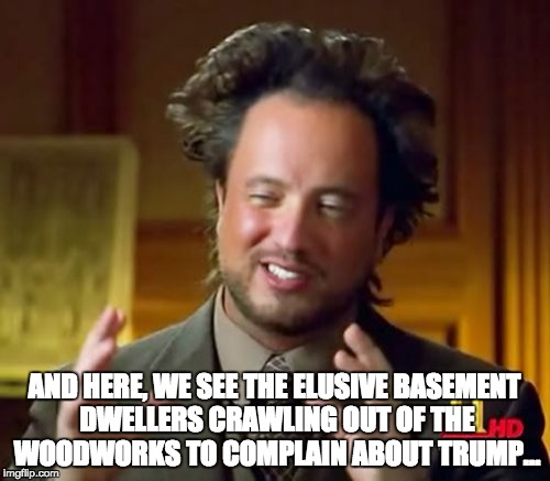 Basement dwellers | AND HERE, WE SEE THE ELUSIVE BASEMENT DWELLERS CRAWLING OUT OF THE WOODWORKS TO COMPLAIN ABOUT TRUMP... | image tagged in memes,ancient aliens,basement dweller,mom's  basement guy,trump,wtf | made w/ Imgflip meme maker