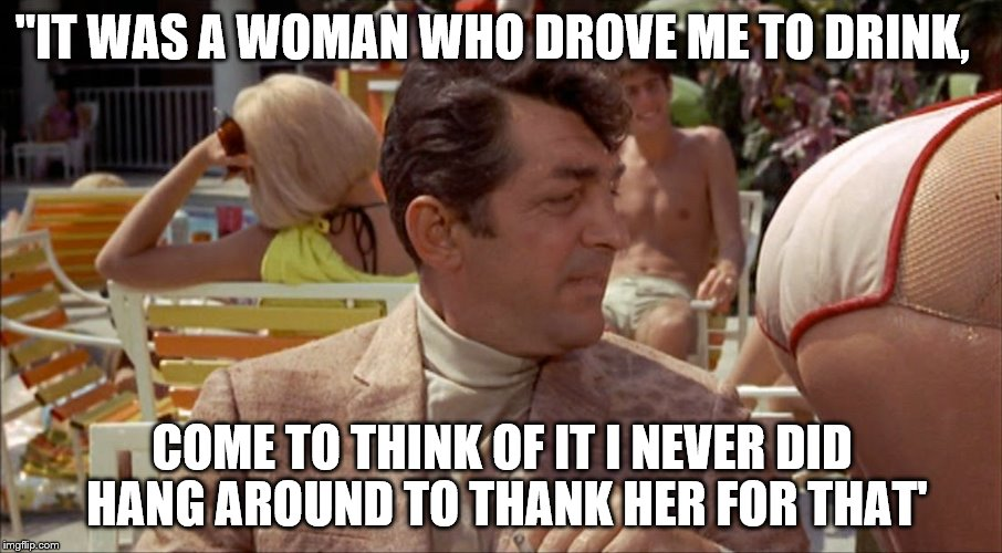 """IT WAS A WOMAN WHO DROVE ME TO DRINK, COME TO THINK OF IT I NEVER DID HANG AROUND TO THANK HER FOR THAT' 