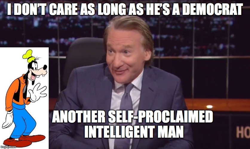 I DON'T CARE AS LONG AS HE'S A DEMOCRAT ANOTHER SELF-PROCLAIMED INTELLIGENT MAN | made w/ Imgflip meme maker