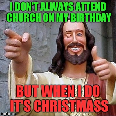 jesus says | I DON'T ALWAYS ATTEND CHURCH ON MY BIRTHDAY BUT WHEN I DO IT'S CHRISTMASS | image tagged in jesus says | made w/ Imgflip meme maker