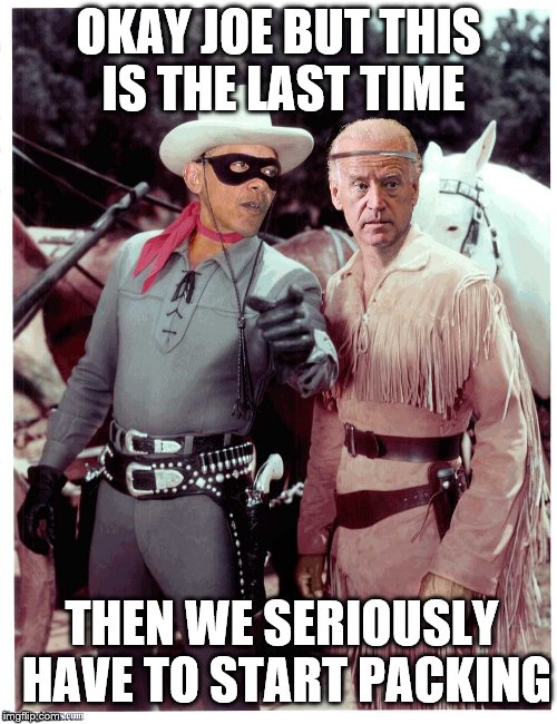 Fine, but we can keep the Green Hornet and Cato costumes out, right? | OKAY JOE BUT THIS IS THE LAST TIME THEN WE SERIOUSLY HAVE TO START PACKING | image tagged in memes,lone ranger,tontjoe | made w/ Imgflip meme maker
