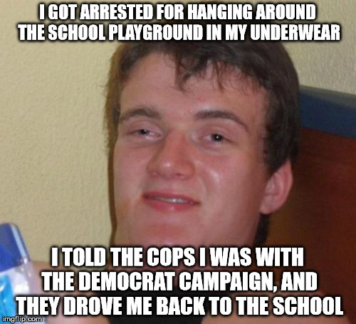 10 Guy Meme | I GOT ARRESTED FOR HANGING AROUND THE SCHOOL PLAYGROUND IN MY UNDERWEAR I TOLD THE COPS I WAS WITH THE DEMOCRAT CAMPAIGN, AND THEY DROVE ME  | image tagged in memes,10 guy | made w/ Imgflip meme maker