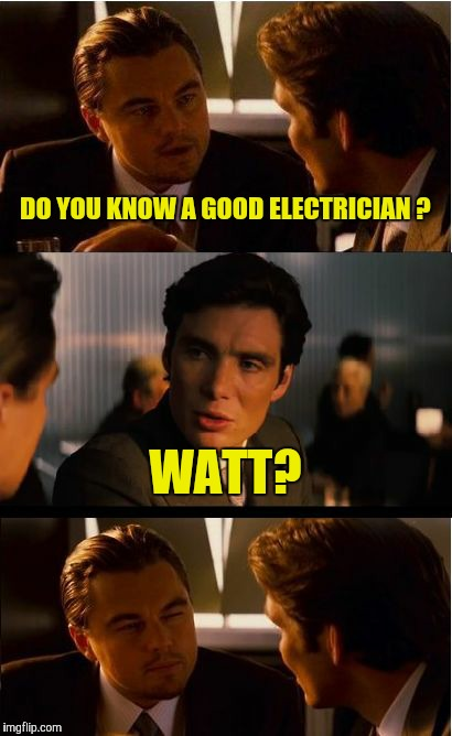 Inception Meme | DO YOU KNOW A GOOD ELECTRICIAN ? WATT? | image tagged in memes,inception | made w/ Imgflip meme maker