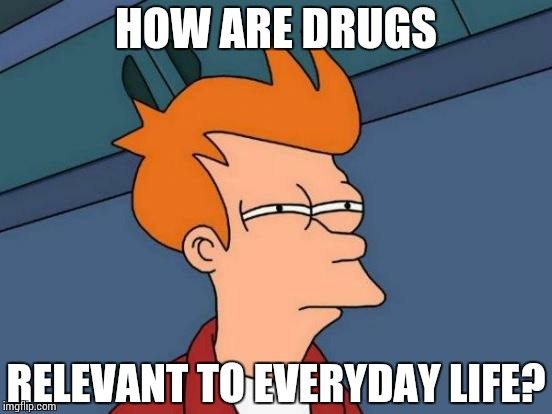 Futurama Fry Meme | HOW ARE DRUGS RELEVANT TO EVERYDAY LIFE? | image tagged in memes,futurama fry | made w/ Imgflip meme maker