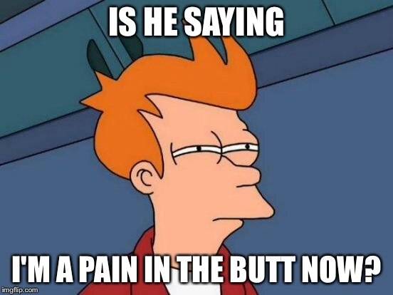 Futurama Fry Meme | IS HE SAYING I'M A PAIN IN THE BUTT NOW? | image tagged in memes,futurama fry | made w/ Imgflip meme maker