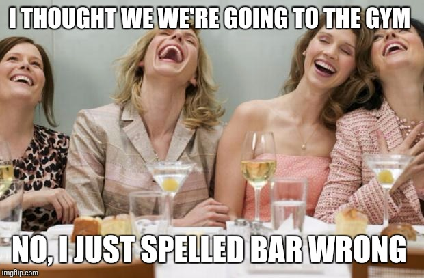 Laughing Women |  I THOUGHT WE WE'RE GOING TO THE GYM; NO, I JUST SPELLED BAR WRONG | image tagged in laughing women | made w/ Imgflip meme maker
