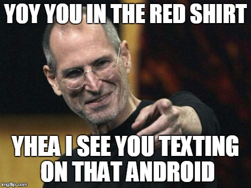 Steve Jobs |  YOY YOU IN THE RED SHIRT; YHEA I SEE YOU TEXTING ON THAT ANDROID | image tagged in memes,steve jobs | made w/ Imgflip meme maker
