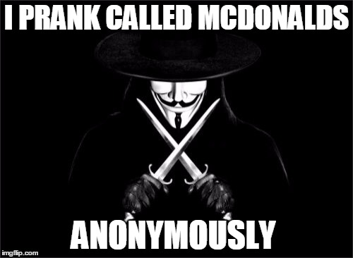 V For Vendetta | I PRANK CALLED MCDONALDS ANONYMOUSLY | image tagged in memes,v for vendetta | made w/ Imgflip meme maker