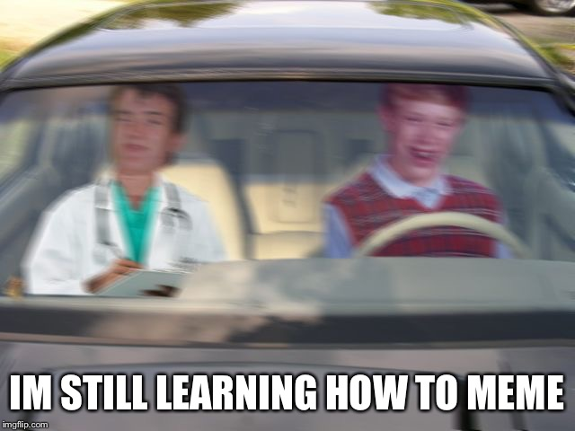 BLB driving test | IM STILL LEARNING HOW TO MEME | image tagged in blb driving test | made w/ Imgflip meme maker