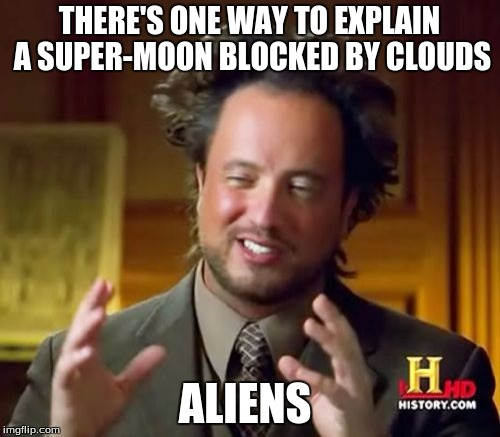 Ancient Aliens Meme | THERE'S ONE WAY TO EXPLAIN A SUPER-MOON BLOCKED BY CLOUDS ALIENS | image tagged in memes,ancient aliens | made w/ Imgflip meme maker
