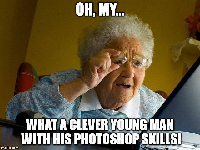 Grandma Finds The Internet Meme | OH, MY... WHAT A CLEVER YOUNG MAN WITH HIS PHOTOSHOP SKILLS! | image tagged in memes,grandma finds the internet | made w/ Imgflip meme maker