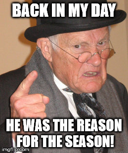 Back In My Day Meme | BACK IN MY DAY HE WAS THE REASON FOR THE SEASON! | image tagged in memes,back in my day | made w/ Imgflip meme maker