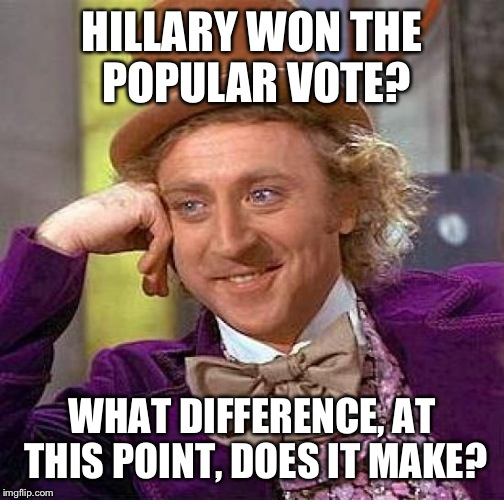 Creepy Condescending Wonka Meme | HILLARY WON THE POPULAR VOTE? WHAT DIFFERENCE, AT THIS POINT, DOES IT MAKE? | image tagged in memes,creepy condescending wonka | made w/ Imgflip meme maker