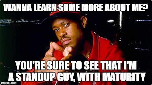 Gang Starr | WANNA LEARN SOME MORE ABOUT ME? YOU'RE SURE TO SEE THAT I'M A STANDUP GUY, WITH MATURITY | image tagged in me,guru,maturity | made w/ Imgflip meme maker