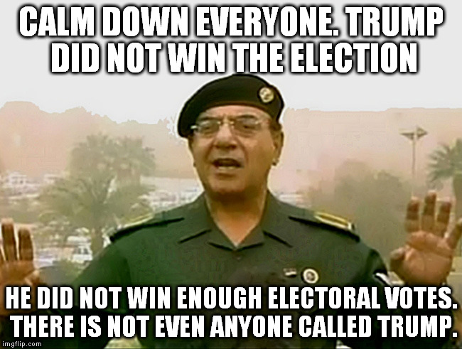 TRUST BAGHDAD BOB | CALM DOWN EVERYONE. TRUMP DID NOT WIN THE ELECTION HE DID NOT WIN ENOUGH ELECTORAL VOTES. THERE IS NOT EVEN ANYONE CALLED TRUMP. | image tagged in trust baghdad bob | made w/ Imgflip meme maker