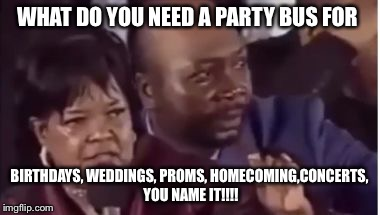 You name it... | WHAT DO YOU NEED A PARTY BUS FOR BIRTHDAYS, WEDDINGS, PROMS, HOMECOMING,CONCERTS, YOU NAME IT!!!! | image tagged in you name it | made w/ Imgflip meme maker