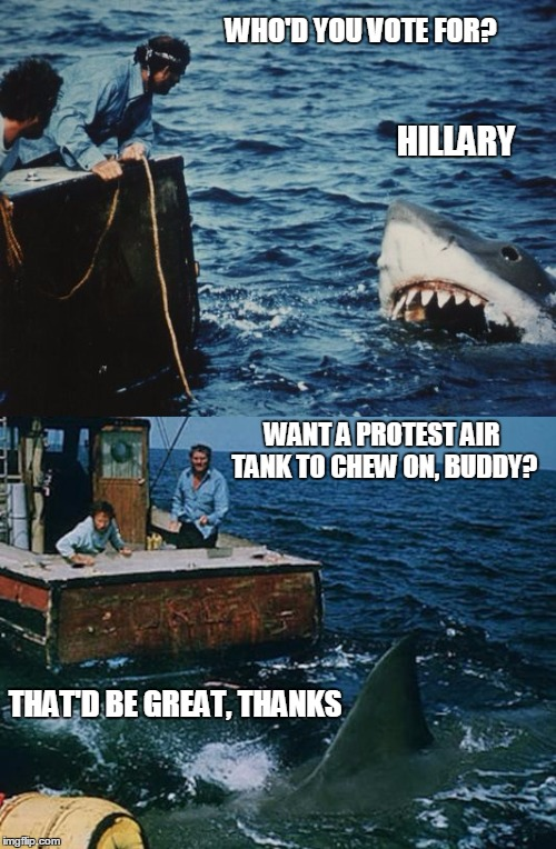 Overly Dramatic Liberal Jaws is Overly Dramatic |  WHO'D YOU VOTE FOR? HILLARY; WANT A PROTEST AIR TANK TO CHEW ON, BUDDY? THAT'D BE GREAT, THANKS | image tagged in hai jaws,liberals,trump protestors,retarded liberal protesters | made w/ Imgflip meme maker