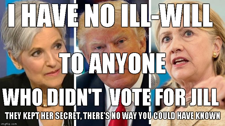 No Ill-Will Jill | I HAVE NO ILL-WILL WHO DIDN'T  VOTE FOR JILL TO ANYONE THEY KEPT HER SECRET, THERE'S NO WAY YOU COULD HAVE KNOWN | image tagged in jill stein,be like jill | made w/ Imgflip meme maker