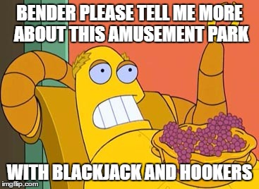 Hedonism Bot | BENDER PLEASE TELL ME MORE ABOUT THIS AMUSEMENT PARK WITH BLACKJACK AND HOOKERS | image tagged in memes,hedonism bot | made w/ Imgflip meme maker