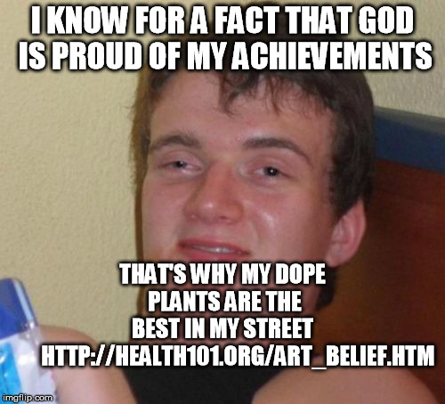 10 Guy | I KNOW FOR A FACT THAT GOD IS PROUD OF MY ACHIEVEMENTS THAT'S WHY MY DOPE PLANTS ARE THE BEST IN MY STREET        HTTP://HEALTH101.ORG/ART_B | image tagged in memes,10 guy | made w/ Imgflip meme maker