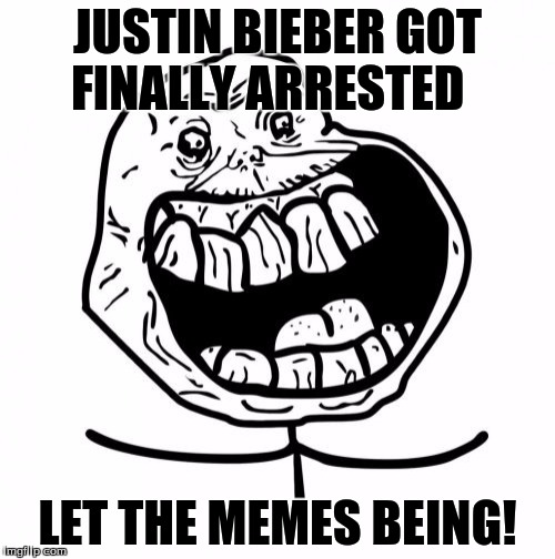 Forever Alone Happy | JUSTIN BIEBER GOT FINALLY ARRESTED LET THE MEMES BEING! | image tagged in memes,forever alone happy | made w/ Imgflip meme maker