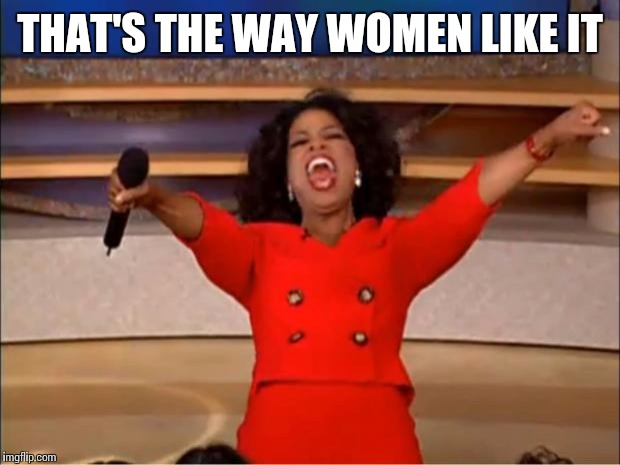 Oprah You Get A Meme | THAT'S THE WAY WOMEN LIKE IT | image tagged in memes,oprah you get a | made w/ Imgflip meme maker