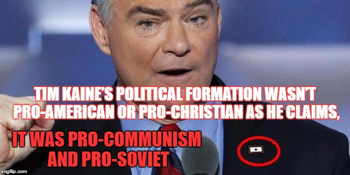 Just another Marxist sleeper agent ? #GoogleYuriBezmenowLectures | TIM KAINE'S POLITICAL FORMATION WASN'T PRO-AMERICAN OR PRO-CHRISTIAN AS HE CLAIMS, IT WAS PRO-COMMUNISM AND PRO-SOVIET | image tagged in memes,political meme,hillary,soviet,cultural marxism,tim kaine | made w/ Imgflip meme maker