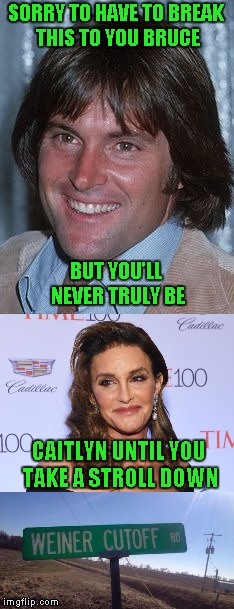 I just read that Caitlyn is having second thoughts and might be transitioning back to Bruce in the future!!! | SORRY TO HAVE TO BREAK THIS TO YOU BRUCE CAITLYN UNTIL YOU TAKE A STROLL DOWN BUT YOU'LL NEVER TRULY BE | image tagged in bruce jenner,memes,caitlyn jenner,funny,funny street signs,transgender week | made w/ Imgflip meme maker