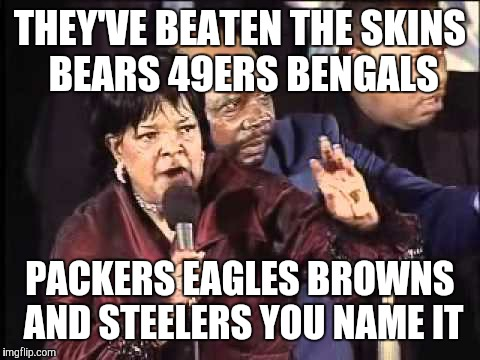 THEY'VE BEATEN THE SKINS BEARS 49ERS BENGALS PACKERS EAGLES BROWNS AND STEELERS YOU NAME IT | image tagged in you name it | made w/ Imgflip meme maker