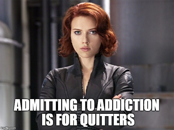 Black Widow - Not Impressed | ADMITTING TO ADDICTION IS FOR QUITTERS | image tagged in black widow - not impressed | made w/ Imgflip meme maker