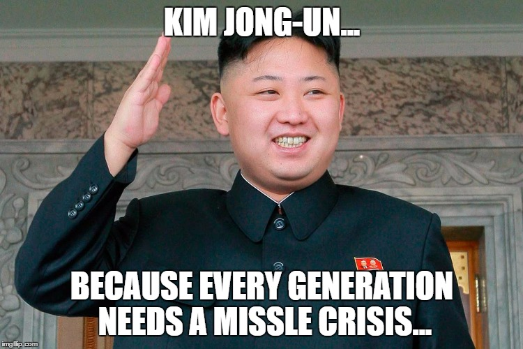 KIM JONG-UN... BECAUSE EVERY GENERATION NEEDS A MISSLE CRISIS... | image tagged in kim jong un,missle,hehehe,fatty | made w/ Imgflip meme maker