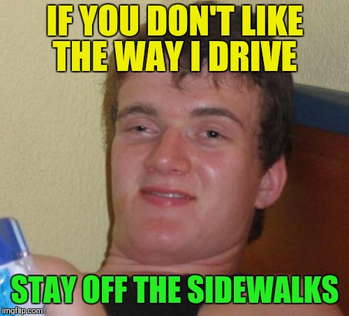 10 Guy Meme | IF YOU DON'T LIKE THE WAY I DRIVE STAY OFF THE SIDEWALKS | image tagged in memes,10 guy | made w/ Imgflip meme maker