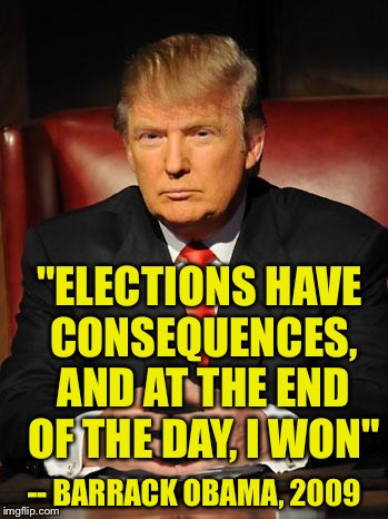 "Serious Trump | ""ELECTIONS HAVE CONSEQUENCES, AND AT THE END OF THE DAY, I WON"" -- BARRACK OBAMA, 2009 